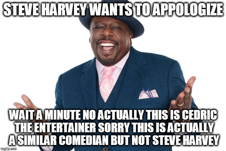 STEVE HARVEY WANTS TO APPOLOGIZE WAIT A MINUTE NO ACTUALLY THIS IS CEDRIC THE ENTERTAINER SORRY THIS IS ACTUALLY A SIMILAR COMEDIAN BUT NOT  | image tagged in steve harvey,miss universe,miss universe 2015 | made w/ Imgflip meme maker