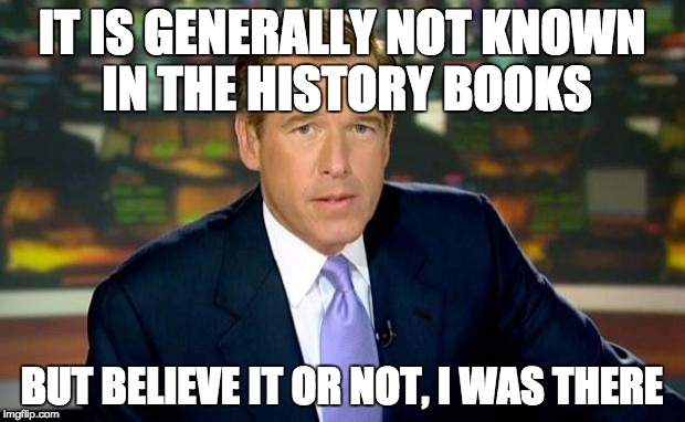 Brian Williams Was There Meme | IT IS GENERALLY NOT KNOWN IN THE HISTORY BOOKS BUT BELIEVE IT OR NOT, I WAS THERE | image tagged in memes,brian williams was there | made w/ Imgflip meme maker