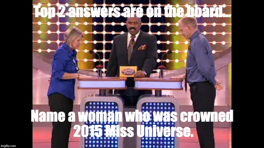 Family feud | Top 2 answers are on the board... Name a woman who was crowned 2015 Miss Universe. | image tagged in family feud | made w/ Imgflip meme maker
