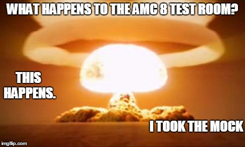 Nuclear Explosion | WHAT HAPPENS TO THE AMC 8 TEST ROOM? THIS HAPPENS. I TOOK THE MOCK | image tagged in nuclear explosion | made w/ Imgflip meme maker