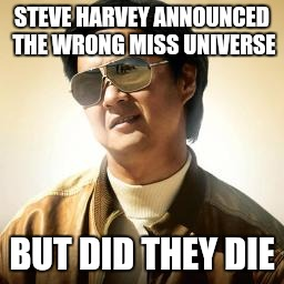 Mr Chow | STEVE HARVEY ANNOUNCED THE WRONG MISS UNIVERSE BUT DID THEY DIE | image tagged in mr chow | made w/ Imgflip meme maker