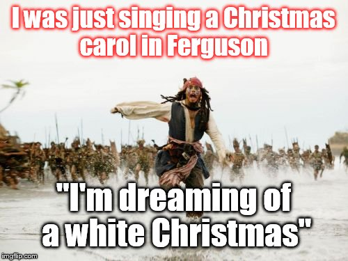 "I'm off to the racist  | I was just singing a Christmas carol in Ferguson ""I'm dreaming of a white Christmas"" 