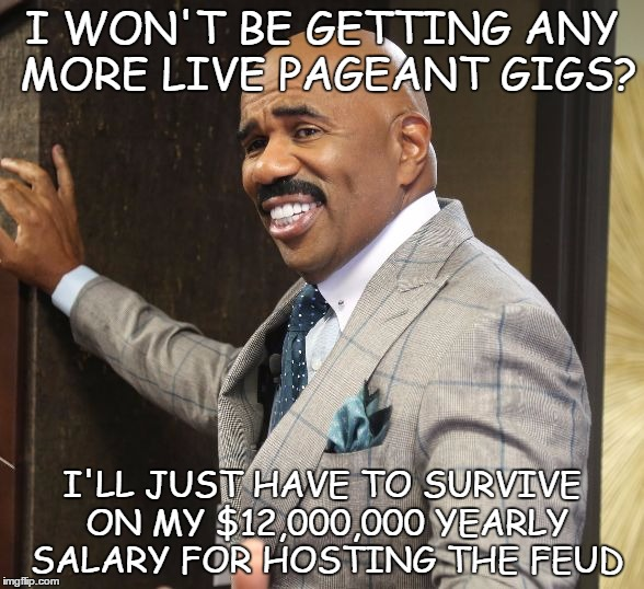 Steve Harvey Smile | I WON'T BE GETTING ANY MORE LIVE PAGEANT GIGS? I'LL JUST HAVE TO SURVIVE ON MY $12,000,000 YEARLY SALARY FOR HOSTING THE FEUD | image tagged in steve harvey,family feud,miss universe,miss universe 2015 | made w/ Imgflip meme maker