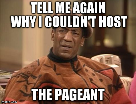 Bill Cosby confused | TELL ME AGAIN WHY I COULDN'T HOST THE PAGEANT | image tagged in bill cosby confused | made w/ Imgflip meme maker