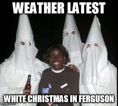 klan party | WEATHER LATEST WHITE CHRISTMAS IN FERGUSON | image tagged in klan party | made w/ Imgflip meme maker