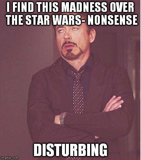 Face You Make Robert Downey Jr Meme | I FIND THIS MADNESS OVER THE STAR WARS- NONSENSE DISTURBING | image tagged in memes,face you make robert downey jr | made w/ Imgflip meme maker
