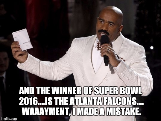 Atlanta Falcons | AND THE WINNER OF SUPER BOWL 2016....IS THE ATLANTA FALCONS.... WAAAYMENT, I MADE A MISTAKE. | image tagged in super bowl | made w/ Imgflip meme maker
