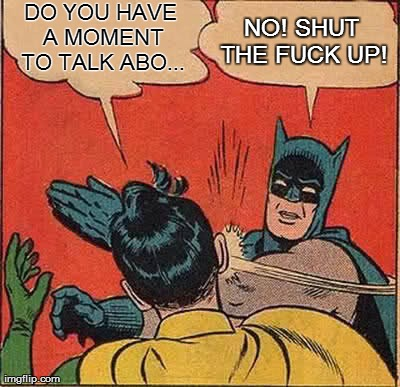 Batman Slapping Robin | DO YOU HAVE A MOMENT TO TALK ABO... NO! SHUT THE F**K UP! | image tagged in memes,batman slapping robin | made w/ Imgflip meme maker