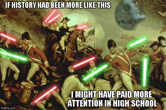 How much cooler would our history be if they would've had lightsabers? | IF HISTORY HAD BEEN MORE LIKE THIS I MIGHT HAVE PAID MORE ATTENTION IN HIGH SCHOOL | image tagged in lightsabers in history,memes,star wars,lightsaber,history,funny | made w/ Imgflip meme maker