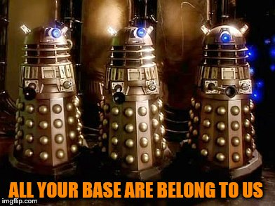 daleks AYBATU meme :D | ALL YOUR BASE ARE BELONG TO US | image tagged in daleks | made w/ Imgflip meme maker