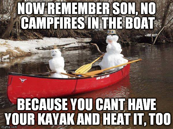 snowmen | NOW REMEMBER SON, NO CAMPFIRES IN THE BOAT BECAUSE YOU CANT HAVE YOUR KAYAK AND HEAT IT, TOO | image tagged in snowman,pun,kayak | made w/ Imgflip meme maker