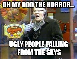 OH MY GOD THE HORROR... UGLY PEOPLE FALLING FROM THE SKYS | made w/ Imgflip meme maker
