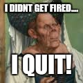 I DIDNT GET FIRED.... I QUIT! | made w/ Imgflip meme maker