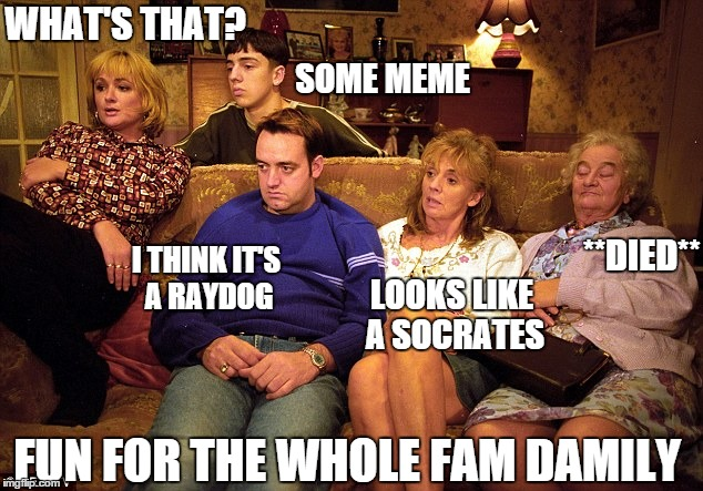 Memes: entertaining whole families since, well, maybe never | WHAT'S THAT? SOME MEME I THINK IT'S A RAYDOG LOOKS LIKE A SOCRATES **DIED** FUN FOR THE WHOLE FAM DAMILY | image tagged in memes,meme | made w/ Imgflip meme maker