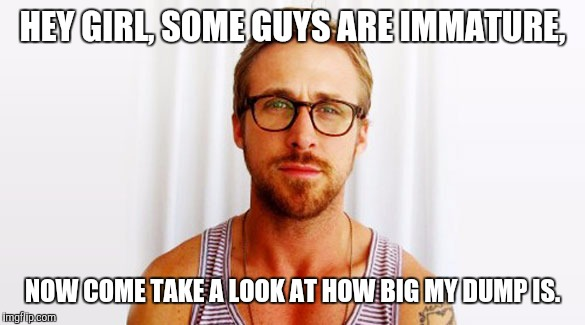HEY GIRL, SOME GUYS ARE IMMATURE, NOW COME TAKE A LOOK AT HOW BIG MY DUMP IS. | made w/ Imgflip meme maker