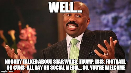Steve Harvey Meme | WELL... NOBODY TALKED ABOUT STAR WARS, TRUMP, ISIS, FOOTBALL, OR GUNS -ALL DAY ON SOCIAL MEDIA... SO, YOU'RE WELCOME | image tagged in memes,steve harvey | made w/ Imgflip meme maker