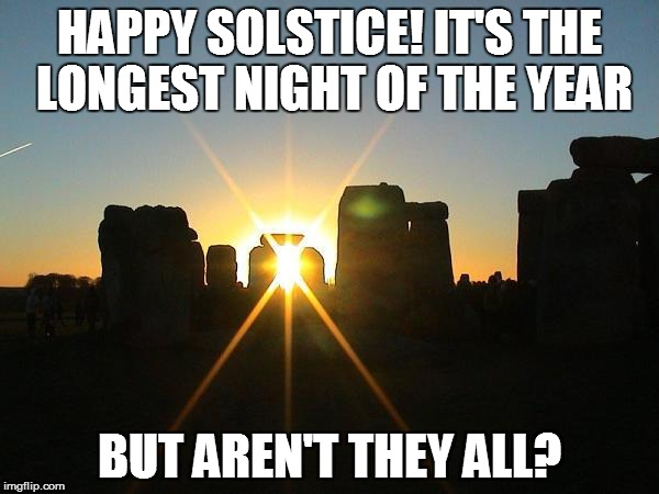 Winter Solstice Stonehenge | HAPPY SOLSTICE! IT'S THE LONGEST NIGHT OF THE YEAR BUT AREN'T THEY ALL? | image tagged in winter solstice stonehenge | made w/ Imgflip meme maker