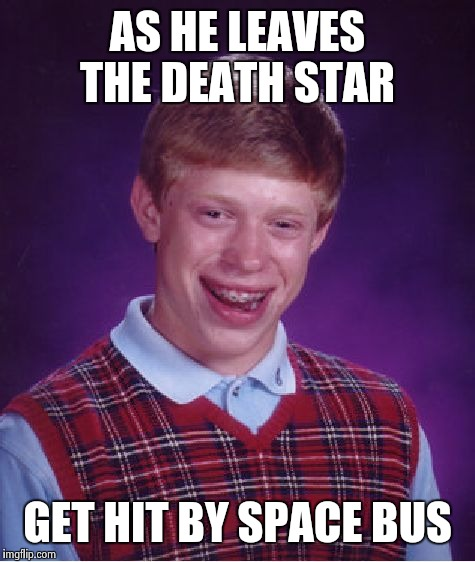 Bad Luck Brian Meme | AS HE LEAVES THE DEATH STAR GET HIT BY SPACE BUS | image tagged in memes,bad luck brian | made w/ Imgflip meme maker