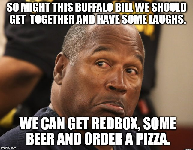 SO MIGHT THIS BUFFALO BILL WE SHOULD GET  TOGETHER AND HAVE SOME LAUGHS. WE CAN GET REDBOX, SOME BEER AND ORDER A PIZZA. | made w/ Imgflip meme maker