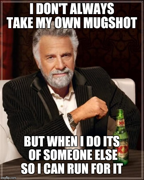 The Most Interesting Man In The World Meme | I DON'T ALWAYS TAKE MY OWN MUGSHOT BUT WHEN I DO ITS OF SOMEONE ELSE SO I CAN RUN FOR IT | image tagged in memes,the most interesting man in the world | made w/ Imgflip meme maker