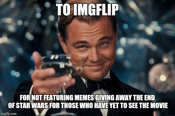 Every Other Site Doesn't Seem to Care About Spoiling the Ending | TO IMGFLIP FOR NOT FEATURING MEMES GIVING AWAY THE END OF STAR WARS FOR THOSE WHO HAVE YET TO SEE THE MOVIE | image tagged in memes,leonardo dicaprio cheers | made w/ Imgflip meme maker