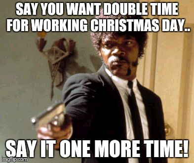 Say That Again I Dare You Meme | SAY YOU WANT DOUBLE TIME FOR WORKING CHRISTMAS DAY.. SAY IT ONE MORE TIME! | image tagged in memes,say that again i dare you | made w/ Imgflip meme maker