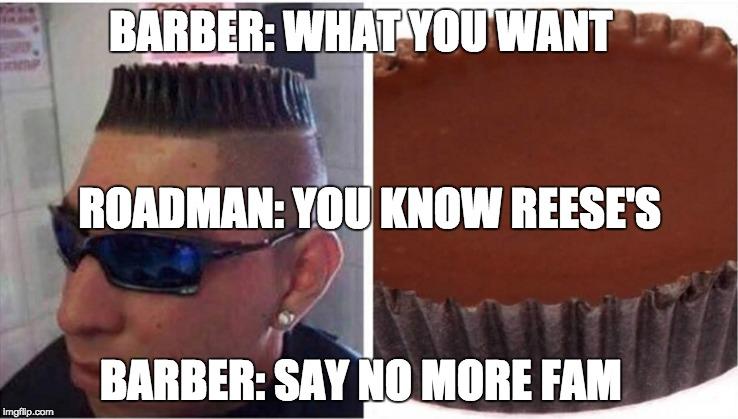 Barbershop Memes : Barbershop BARBER: WHAT YOU WANT BARBER: SAY NO MORE FAM ROADMAN ...