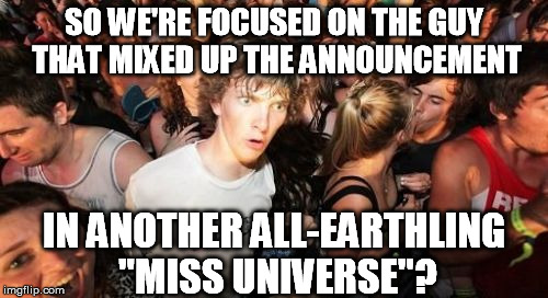 "It had to be said ;) | SO WE'RE FOCUSED ON THE GUY THAT MIXED UP THE ANNOUNCEMENT IN ANOTHER ALL-EARTHLING ""MISS UNIVERSE""? 