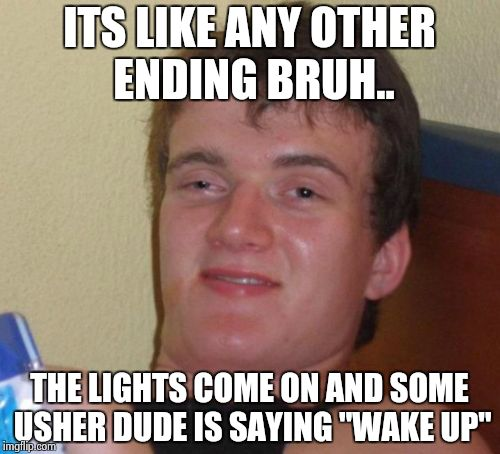 "10 Guy Meme | ITS LIKE ANY OTHER ENDING BRUH.. THE LIGHTS COME ON AND SOME USHER DUDE IS SAYING ""WAKE UP"" 