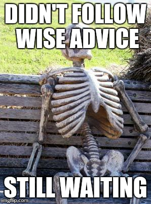 Waiting Skeleton Meme | DIDN'T FOLLOW WISE ADVICE STILL WAITING | image tagged in memes,waiting skeleton | made w/ Imgflip meme maker
