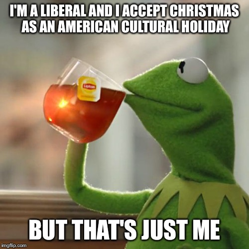 But Thats None Of My Business Meme | I'M A LIBERAL AND I ACCEPT CHRISTMAS AS AN AMERICAN CULTURAL HOLIDAY BUT THAT'S JUST ME | image tagged in memes,but thats none of my business,kermit the frog | made w/ Imgflip meme maker