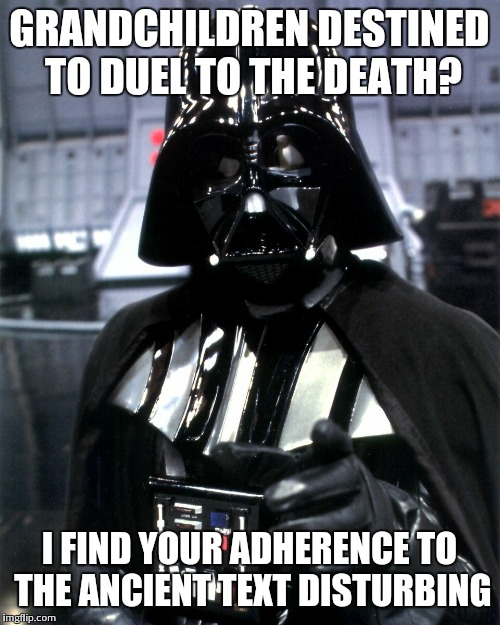 Darth Vader Pointing | GRANDCHILDREN DESTINED TO DUEL TO THE DEATH? I FIND YOUR ADHERENCE TO THE ANCIENT TEXT DISTURBING | image tagged in darth vader pointing | made w/ Imgflip meme maker