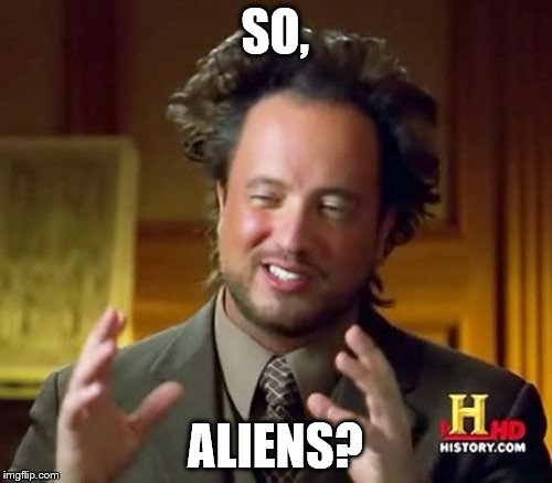 Ancient Aliens Meme | SO, ALIENS? | image tagged in memes,ancient aliens | made w/ Imgflip meme maker