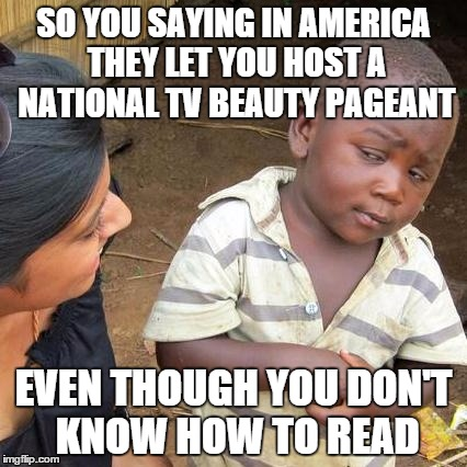 Hope We Can't Believe In | SO YOU SAYING IN AMERICA THEY LET YOU HOST A NATIONAL TV BEAUTY PAGEANT EVEN THOUGH YOU DON'T KNOW HOW TO READ | image tagged in steve harvey,miss universe 2015,miss universe,third world skeptical kid,memes | made w/ Imgflip meme maker