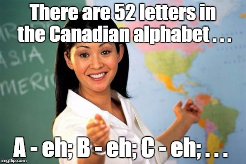 unhelpful teacher | There are 52 letters in the Canadian alphabet . . . A - eh; B - eh; C - eh; . . . | image tagged in unhelpful teacher | made w/ Imgflip meme maker