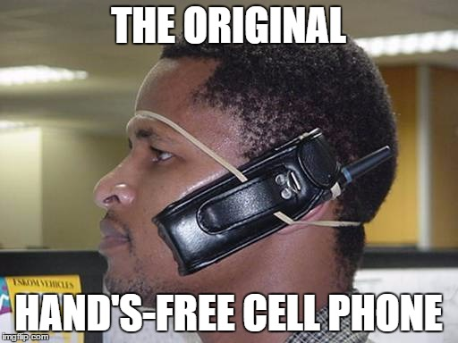 hands free cell phone | THE ORIGINAL HAND'S-FREE CELL PHONE | image tagged in hands free cell phone | made w/ Imgflip meme maker
