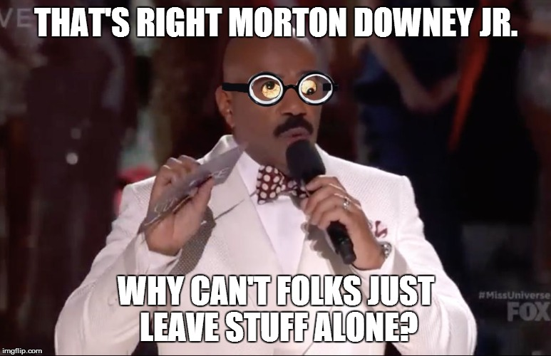 Steve Harvey Miss Universe | THAT'S RIGHT MORTON DOWNEY JR. WHY CAN'T FOLKS JUST LEAVE STUFF ALONE? | image tagged in steve harvey miss universe | made w/ Imgflip meme maker