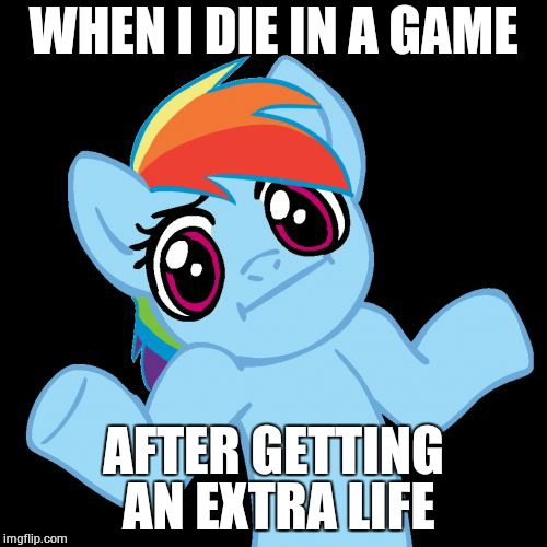 Killed Myself Getting That Extra Life, So I Guess I Broke Even? | WHEN I DIE IN A GAME AFTER GETTING AN EXTRA LIFE | image tagged in memes,pony shrugs,video games | made w/ Imgflip meme maker