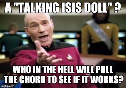 "Picard Wtf | A ""TALKING ISIS DOLL"" ? WHO IN THE HELL WILL PULL THE CHORD TO SEE IF IT WORKS? 