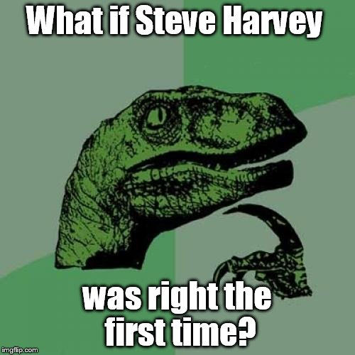 What if their was a type error and he was right the firts time? | What if Steve Harvey was right the first time? | image tagged in memes,philosoraptor,miss universe 2015 | made w/ Imgflip meme maker