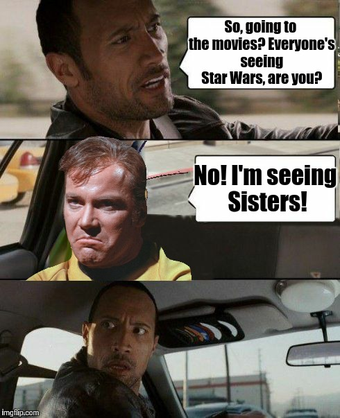 Everyone is seeing The Force Awakens, well mostly everyone. | So, going to the movies? Everyone's seeing Star Wars, are you? No! I'm seeing Sisters! | image tagged in the rock driving,memes,star wars,captain kirk,the force awakens | made w/ Imgflip meme maker