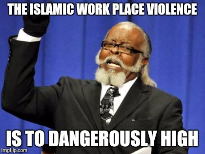 Too Damn High Meme | THE ISLAMIC WORK PLACE VIOLENCE IS TO DANGEROUSLY HIGH | image tagged in memes,too damn high | made w/ Imgflip meme maker