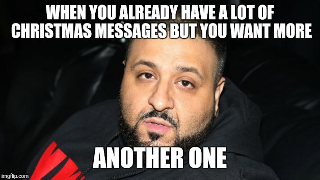 Dj Khaled Another One | WHEN YOU ALREADY HAVE A LOT OF CHRISTMAS MESSAGES BUT YOU WANT MORE ANOTHER ONE | image tagged in dj khaled another one | made w/ Imgflip meme maker