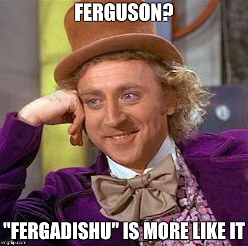 "Creepy Condescending Wonka Meme | FERGUSON? ""FERGADISHU"" IS MORE LIKE IT 