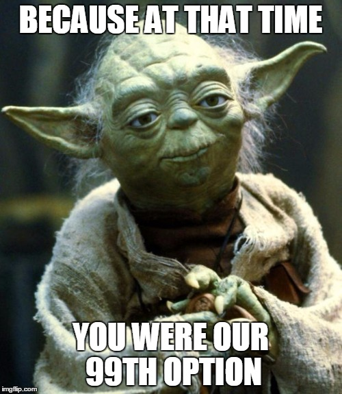 Star Wars Yoda Meme | BECAUSE AT THAT TIME YOU WERE OUR 99TH OPTION | image tagged in memes,star wars yoda | made w/ Imgflip meme maker