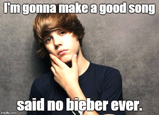 BLEGH | I'm gonna make a good song said no bieber ever. | image tagged in bieber | made w/ Imgflip meme maker