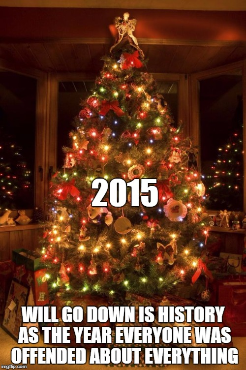 Christmas Tree | 2015 WILL GO DOWN IS HISTORY AS THE YEAR EVERYONE WAS OFFENDED ABOUT EVERYTHING | image tagged in christmas tree | made w/ Imgflip meme maker