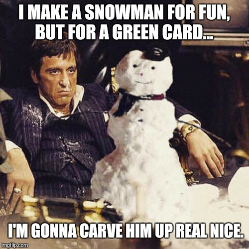Let's build a blowman | I MAKE A SNOWMAN FOR FUN, BUT FOR A GREEN CARD... I'M GONNA CARVE HIM UP REAL NICE. | image tagged in scarface,tony montana,snowman,green card,carve,real nice | made w/ Imgflip meme maker