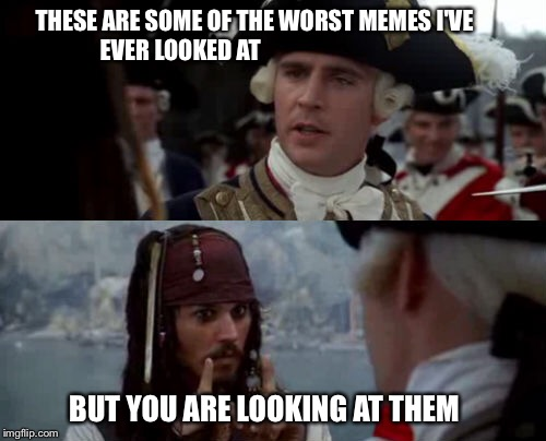 THESE ARE SOME OF THE WORST MEMES I'VE         EVER LOOKED AT BUT YOU ARE LOOKING AT THEM | image tagged in pirates of the carribean,jack sparrow,meme | made w/ Imgflip meme maker