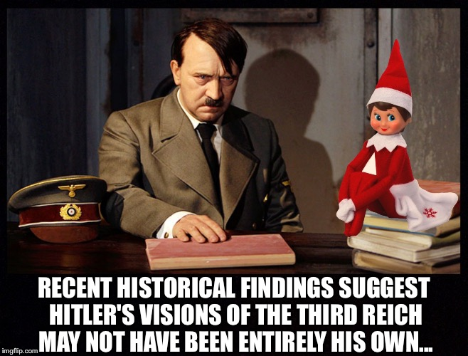 RECENT HISTORICAL FINDINGS SUGGEST HITLER'S VISIONS OF THE THIRD REICH MAY NOT HAVE BEEN ENTIRELY HIS OWN... | image tagged in hitler with elf on the shelf,hitler,elf on the shelf,dark humor | made w/ Imgflip meme maker